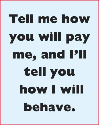 Tell me how you will pay me, and I'll tell you  how I will  behave.