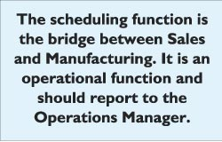 The scheduling function is the bridge between Sales and Manufacturing. It is an operational function and should report to the  Operations Manager.
