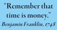 """Remember that time is money."" Benjamin Franklin, 1748"