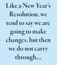 Like a New Year's Resolution, we tend to say we are going to make changes, but then we do not carry through…