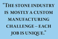 The stone industry is  mostly a custom manufacturing challenge – each job is unique