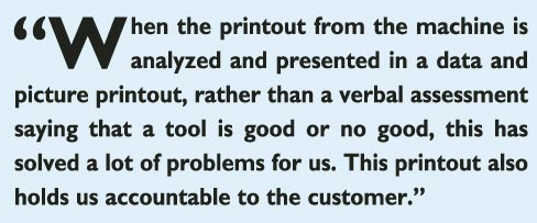 """When the printout from the machine is analyzed and presented in a data and picture printout, rather than a verbal assessment saying that a tool is good or no good, this has solved a lot of problems for us. This printout also holds us accountable to the customer."""