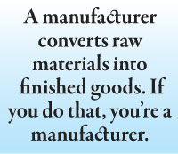 A manufacturer converts raw materials into  finished goods. If you do that, you're a manufacturer.