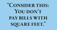 Consider this: You don't  pay bills with square feet