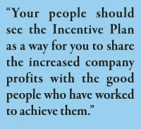 """Your people should see the Incentive Plan as a way for you to share the increased company profits with the good people who have worked to achieve them."""