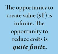 The opportunity to create value ($T) is infinite. The  opportunity to  reduce costs is  quite finite.