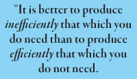 """It is better to produce inefficiently that which you do need than to produce efficiently that which you do not need."