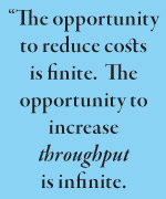 """The opportunity to reduce costs is finite.  The opportunity to increase  throughput is infinite."