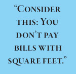 """Consider this: You don't pay  bills with square feet."""